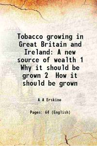 Tobacco growing in Great Britain and Ireland A new source of wealth 1 Why it should be grown 2...