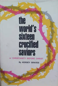 image of The World's Sixteen Crucified Saviors Or, Christianity before Christ