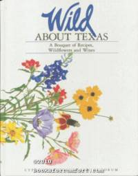 Wild About Texas: A Bouquet of Recipes, Wildflowers and Wines