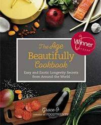 The Age Beautifully Cookbook: Easy and Exotic Longevity Secrets from Around the World by Grace O - 2016-06-09