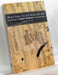 image of Where Have the Old Words Got Me?: Explications of Dylan Thomas's Collected Poems