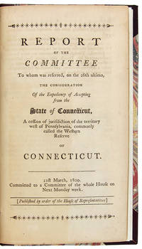 REPORT OF THE COMMITTEE TO WHOM WAS REFERRED, ON THE 26th ULTIMO, THE CONSIDERATION OF THE EXPEDIENCY OF ACCEPTING FROM THE STATE OF CONNECTICUT, A CESSION OF JURISDICTION OF THE TERRITORY WEST OF PENNSYLVANIA, COMMONLY CALLED THE WESTERN RESERVE OF CONNECTICUT. 21st MARCH, 1800