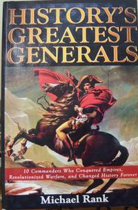 History's Greatest Generals: 10 Commanders Who Conquered Empires, Revolutionized Warfare, and...