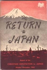 THE RETURN TO JAPAN:; Report of the Christian Deputation to Japan, October-November, 1945