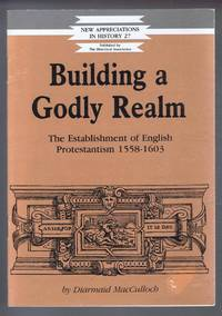 Building a Godly Realm, The Establishment of Englis Protestantism 1558-1603. New Appreciations in History 27