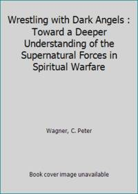 Wrestling with Dark Angels : Toward a Deeper Understanding of the Supernatural Forces in Spiritual Warfare by  C. Peter Wagner  - Paperback  - 1990  - from ThriftBooks (SKU: G0830714464I3N00)