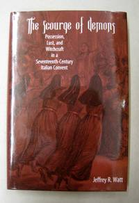 The Scourge of Demons: Possession, Lust, and Witchcraft in a Seventeenth-Century Italian Convent
