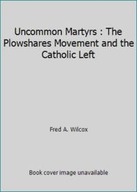 Uncommon Martyrs : The Plowshares Movement and the Catholic Left