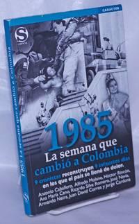 image of 1985, La semana que cambio a Colombia. 9 cronistas reconstruyen 9 infaustos dias en los que el pais se lleno de dolor