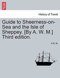 Guide to Sheerness-on-Sea and the Isle of Sheppey. [By A. W. M.] Third edition.