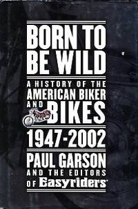 Born To Be Wild: A History Of The American Biker And Bikes, 1947-2002