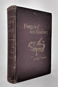Forging his Chains: The Autobiography of George Bidwell, An Authentic History of His Unexampled Career in America and Europe, with the Story of His Connection with the So-Called £1,000,000 Forgery