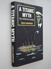 A Titanic myth : the Californian Incident by  Leslie Harrison - Hardcover - 1992 - from Norman Macdonald's Collection and Biblio.com