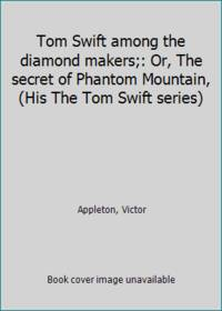 Tom Swift among the diamond makers;: Or  The secret of Phantom Mountain  His The Tom Swift series
