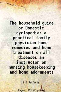 The household guide or Domestic cyclopedia a practical family physician home remedies and home...