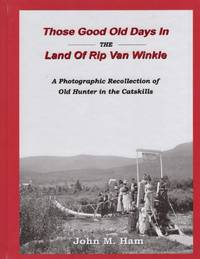 Those Good Old Days in the Land of Rip Van Winkle: A Photographic Recollection of Old Hunter in the Catskills