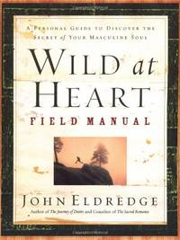 Wild at Heart Field Manual: A Personal Guide to Discover the Secret of Your Masculine Soul