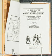 """BY THE ORDERS OF THE GREAT WHITE QUEEN"""", CAMPAIGNING IN ZULULAND THROUGH  THE EYES OF THE BRITISH SOLDIER, 1879"""