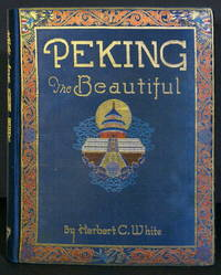 Peking the Beautiful. Comprising Seventy Photographic Studies of the Celebrated Monuments of China's Northern Capital and its Environs Complete with Descriptive and Historical Notes by White, Herbert C - 1927