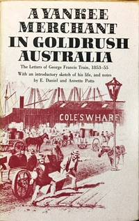A Yankee Merchant in Goldrush Australia. The Letters of George Francis Train 1853-55.