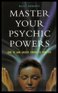MASTER YOUR PSYCHIC POWERS - How to Gain Greater Control of Your Life
