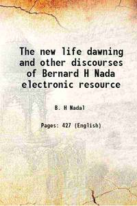 The new life dawning and other discourses of Bernard H Nada electronic resource 1873 [Hardcover]