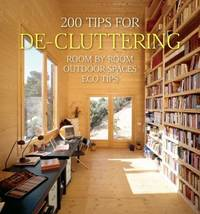 200 Tips for De-Cluttering : Room by Room, Including Outdoor Spaces and Eco Tips