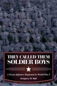 They Called Them Soldier Boys: A Texas Infantry Regiment in World War I (War and the Southwest Series) by Gregory W. Ball - Hardcover - 2013-03-05 - from Books Express (SKU: 157441500Xn)