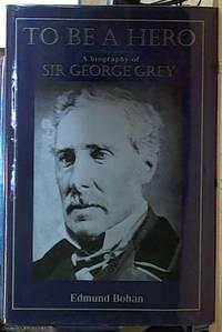 image of To Be a Hero; Sir George Grey, 1812-1898