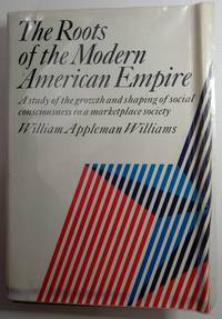 image of The roots of the modern American empire: A study of the growth and shaping of social consciousness in a marketplace society