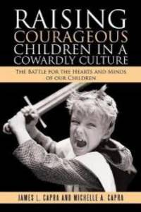 Raising Courageous Children In a Cowardly Culture: The Battle for the Hearts and Minds of Our...