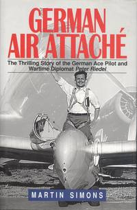 German Air Attache - The Thrilling Story of the German Ace Pilot and Wartime Diplomat Peter Riedel