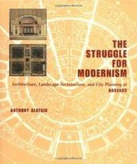 The Struggle for Modernism: Architecture, Landscape Architecture, and City Planning at Harvard by Anthony Alofsin Ph.D - 2002-06-17
