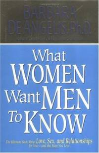 What Women Want Men to Know : The Ultimate Book about Love, Sex, and Relationships for You and...