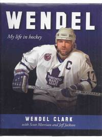 WENDEL:  My Life in Hockey -by Wendel Clark -a Signed Copy ( NHL / National Hockey League / Toronto Maple Leafs / Quebec Nordiques )