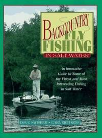 Backcountry Fly Fishing in Salt Water : An Innovative Guide to Some of the Finest and Most...