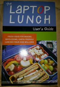 The Laptop Lunch User's Guide Fresh Ideas for Making Wholesome, Earth-friendly Lunches Your Kids Will Love