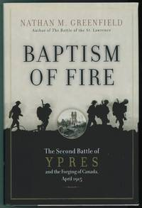 Baptism of Fire : The Second Battle of Ypres and the Forging of Canada,  April 1915 by  Nathan M Greenfield - First Edition; First Printing - 2007 - from Ainsworth Books and Biblio.com