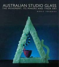 Australian Studio Glass. The movement, its makers and their art.