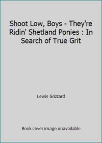 image of Shoot Low, Boys - They're Ridin' Shetland Ponies : In Search of True Grit