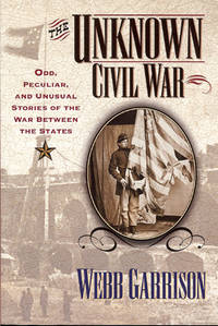 THE UNKNOWN CIVIL WAR : Odd, Peculiar, and Unusual Stories of the War Between the States