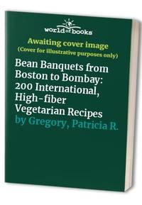 Bean Banquets from Boston to Bombay: 200 International, High-fiber Vegetarian Recipes
