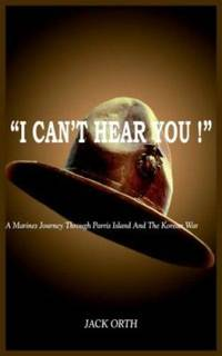 I Can't Hear You ! : A Marines Journey Through Parris Island and the Korean War