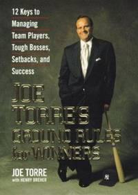 Joe Torre's Ground Rules for Winners : 12 Keys to Managing Team Players, Tough Bosses, Setbacks,...