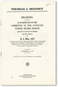 Thomas J. Mooney. Hearing Before a Subcommittee of the Committee of the Judiciary, United States Senate, Seventy-Fifth Congress, Second Session on S.J. Res. 127. A joint resolution memorializing the Honorable Frank M. Merriam, Governor of the State of California, to Grant to Thomas J. Mooney a Full and Complete Pardon. December 15, 1937