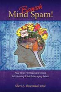 Banish Mind Spam! Four Steps For Deprogramming Self-Limiting and Self-Sabotaging Beliefs