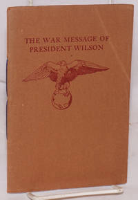 The war message of President Woodrow Wilson delivered to the Congress of the United States April Second, Nineteen-Seventeen also The Proclomation of War signed by the President April Sixth Nineteen-Seventeen with cablegrams from the president of France and the Premier of Great Britain