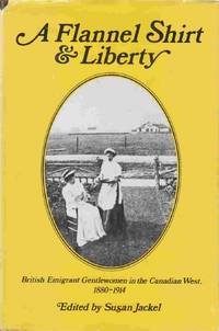 Flannel Shirt and Liberty: British Emigrant Gentlewomen in the Canadian  West, 1880-1914