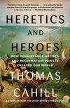 image of Heretics and Heroes: How Renaissance Artists and Reformation Priests Created Our World (Hinges of History)