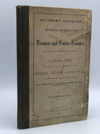 Southern Colorado. Historical and Descriptive of Fremont and Custer Counties with their Principal Towns ... With a Description of the Immense Mineral Regions of Fremont and Custer Counties